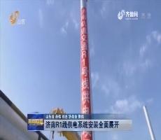 济南R1线供电系统安装全面展开