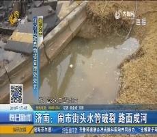 济南:闹市街头水管破裂 路面成河