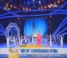 """""""中国梦 少年梦""""青少年春节联欢晚会录制完成 将于近期播出"""