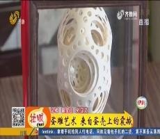 【能工巧匠】济南:蛋雕艺术 来自蛋壳上的震撼