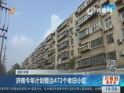 济南2018年计划整治472个老旧小区