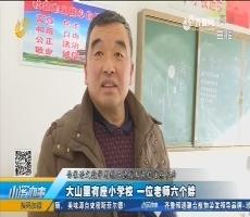 济南:大山里有座小学校 一位老师六个娃