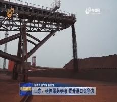 【新时代 新气象 新作为】山东:延伸服务链条 提升港口竞争力