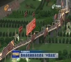 """【来自基层的声音】鲁南高铁刷新高铁建设""""中国速度"""""""