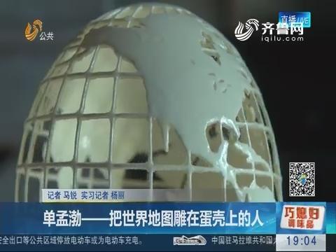济南:单孟渤——把世界地图雕在蛋壳上的人