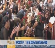 泰国外长:前总理英拉目前在英国