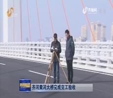 齐河黄河大桥完成交工验收