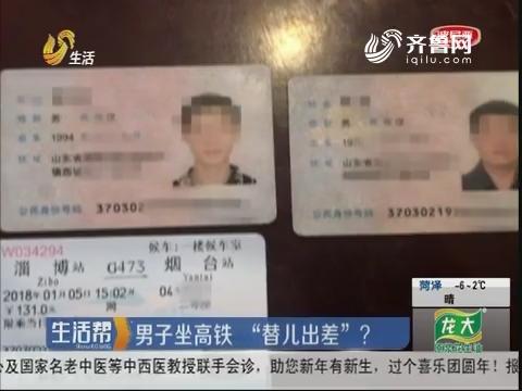 """淄博:男子坐高铁 """"替儿出差""""?"""
