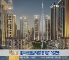 【昨夜今晨】迪拜计划建世界最高 塔 耗资10亿美元