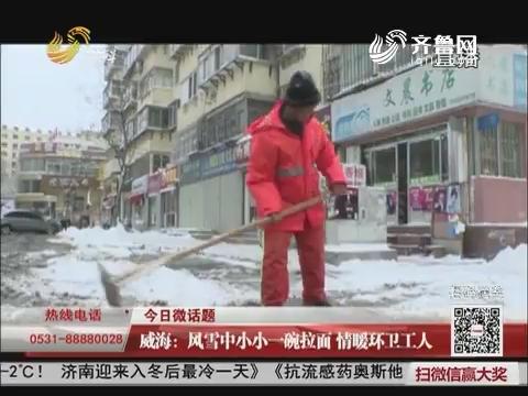 【今日微话题】威海:风雪中小小一碗拉面 情暖环卫工人