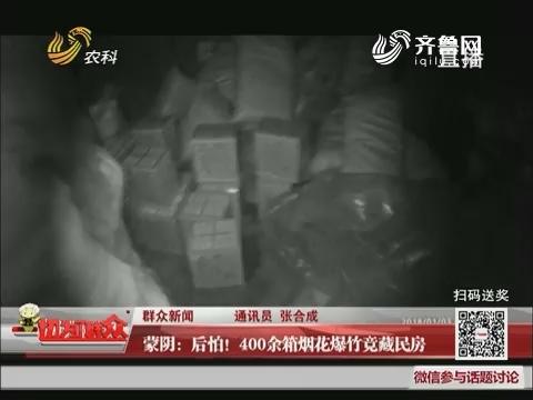 【群众新闻】蒙阴:后怕!400余箱烟花爆竹竟藏民房