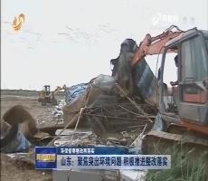 【环保督察整改再落实】山东:聚焦突出环境问题 积极推进整改落实