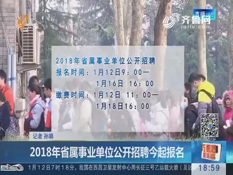 2018年省属事业单位公开招聘1月12日起报名