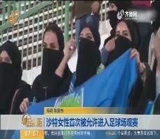【热点快搜】沙特女性首次被允许进入足球场观赏