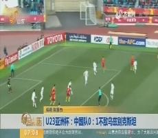 【热点快搜】U23亚洲杯:中国队0——1不敌乌兹别克斯坦