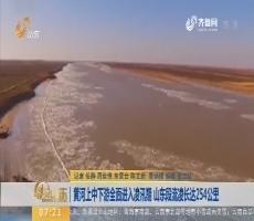 黄河上中下游全面进入凌汛期山东段流凌长达254公里