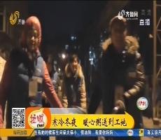 【凡人善举】济南:寒冷冬夜 暖心粥送到工地