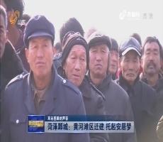 【来自基层的声音】菏泽鄄城:黄河滩区迁建 托起安居梦