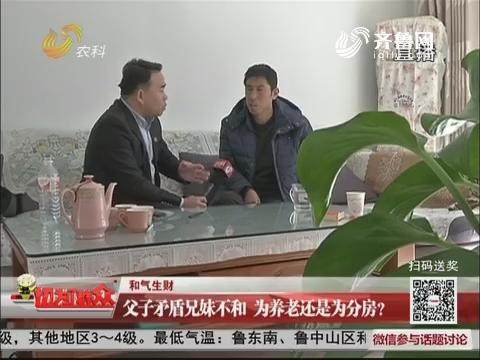【和气生财】潍坊:父子矛盾兄妹不和 为养老还是为分房?