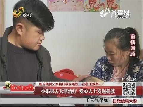 临沂独臂父亲捐肝救女追踪:小果果去天津治疗 爱心人士发起捐款