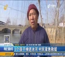 枣庄:3个孩子掉进冰河 村民紧急救援