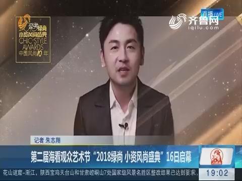 """第二届海看观众艺术节""""2018绿尚 小资风尚盛典""""16日启幕"""