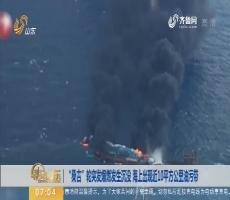 """【热点快搜】""""桑吉""""轮突发爆燃发生沉没 海上出现近10平方公里油污带"""