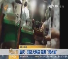 """【闪电热度排行榜】重庆:知名火锅店 竟用""""潲水油"""""""