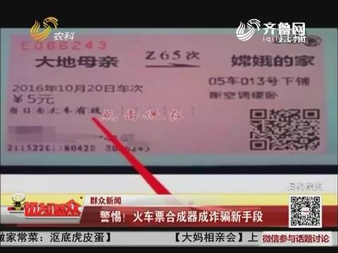 【群众新闻】警惕!火车票合成器成诈骗新手段