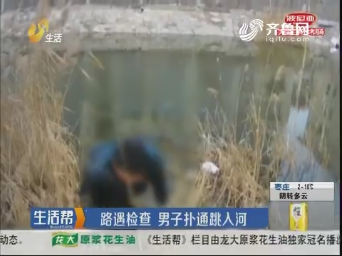 菏泽:路遇检查 男子扑通跳入河