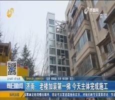 济南:老楼加装第一梯 1月15日主体完成施工