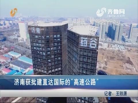 """济南获批建直达国际的""""高速公路"""""""