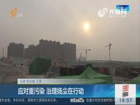 济南:应对重污染 治理扬尘在行动