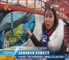 莱芜:运输蔬菜起冲突 货车被扣三天