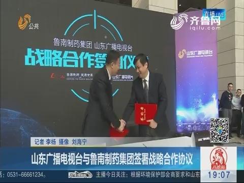 山东广播电视台与鲁南制药集团签署战略合作协议