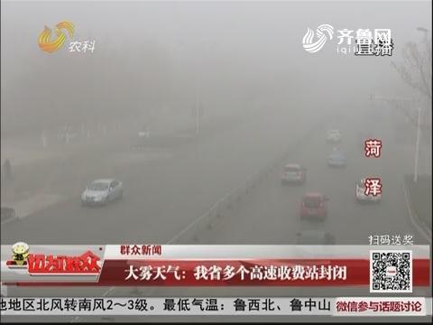 【群众新闻】大雾天气:山东省多个高速收费站封闭