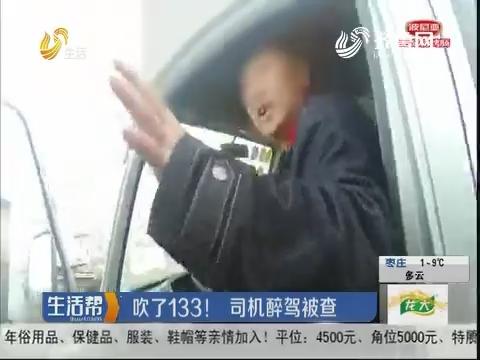 济南:吹了133!司机醉驾被查