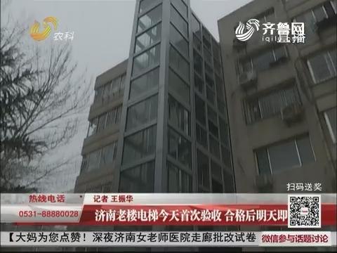 济南老楼电梯1月17日首次验收 合格后1月18日即可使用