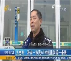 太意外!济南一市民ATM机里发现一沓钱