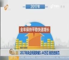 【昨夜今晨】2017年央企利润突破1.44万亿 创历史新高