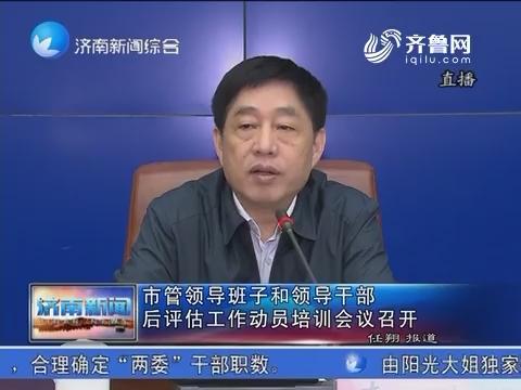 济南市管领导班子和领导干部后评估工作动员培训会议召开