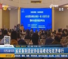 山东省装备制造业协会高峰论坛在济举行