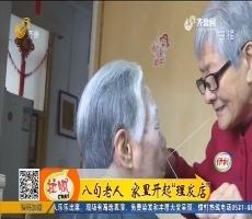 """【凡人善举】济南:八旬老人 家里开起""""理发店"""""""