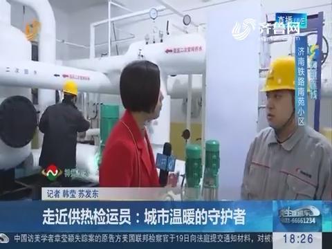 【闪电连线】济南:走近供热检运员 城市温暖的守护者