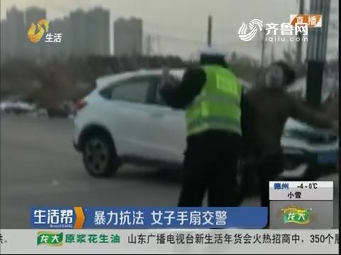 菏泽:暴力抗法 女子手扇交警