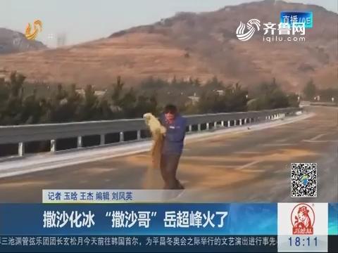 """日照:撒沙化冰 """"撒沙哥""""岳超峰火了"""
