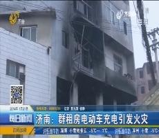 济南:群租房电动车充电引发火灾
