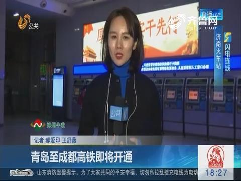 【闪电连线】济南火车站:青岛至成都高铁即将开通