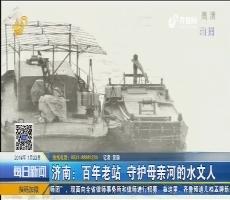 济南:百年老站 守护母亲河的水文人