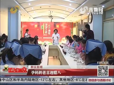 【群众新闻】济南:孕妈奶爸喜迎腊八